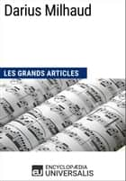 Darius Milhaud - Les Grands Articles d'Universalis ebook by Encyclopaedia Universalis