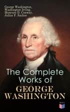 The Complete Works of George Washington - Military Journals, Rules of Civility, Writings on French and Indian War, Presidential Work, Inaugural Addresses, Messages to Congress, Letters & Biography ebook by Joseph Meredith Toner, Washington Irving, Moncure D. Conway,...