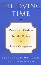 The Dying Time - Practical Wisdom for the Dying & Their Caregivers ebook by Joan Furman,David McNabb