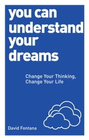 You Can Understand Your Dreams - Change Your Thinking, Change Your Life ebook by David Fontana