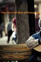 Your Personal Style of Photography - Tips to Make Your Photography Better ebook by Luis E Gonzalez