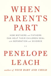 When Parents Part - How Mothers and Fathers Can Help Their Children Deal with Separation and Divorce ebook by Penelope Leach