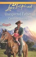 Unexpected Father (Mills & Boon Love Inspired) (Hearts of Hartley Creek, Book 2) ebook by Carolyne Aarsen