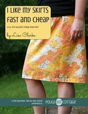 I Like My Skirts Fast and Cheap - A Beginner Sewing Project Using Vintage Linens ebook by Lisa Clarke