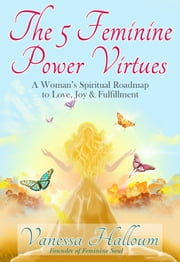 The 5 Feminine Power Virtues - A Woman's Spiritual Roadmap to Love, Joy & Fulfillment ebook by Vanessa Halloum