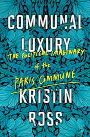 Communal Luxury - The Political Imaginary of the Paris Commune ebook by Kristin Ross