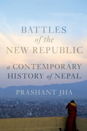 Battles of the New Republic: A Contemporary History of Nepal ebook by Prashant Jha