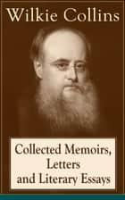 Collected Memoirs, Letters and Literary Essays of Wilkie Collins - Non-Fiction Works from the English novelist, known for his mystery novels The Woman in White, No Name, Armadale, The Moonstone (Featuring A Biography) ebook by Wilkie Collins