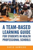 A Team-Based Learning Guide for Students in Health Professional Schools ebook by David Hawkins