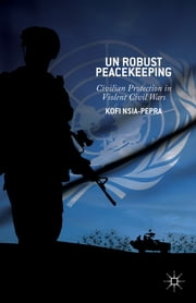 UN Robust Peacekeeping - Civilian Protection in Violent Civil Wars ebook by Kofi Nsia-Pepra