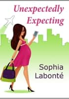 Unexpectedly Expecting ebook by Sophia Labonté