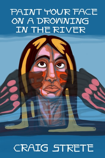 Paint Your Face on a Drowning in the River ebook by Craig Strete