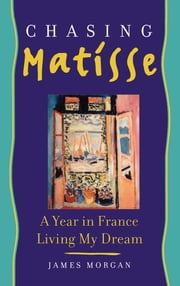 Chasing Matisse - A Year in France Living My Dream ebook by James Morgan