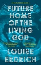 Future Home of the Living God eBook by Louise Erdrich