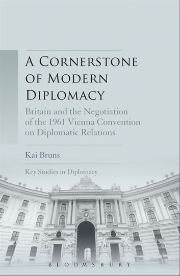 A Cornerstone of Modern Diplomacy - Britain and the Negotiation of the 1961 Vienna Convention on Diplomatic Relations ebook by Dr. Kai Bruns