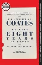 We Were Eight Years in Power - An American Tragedy ebook by Ta-Nehisi Coates