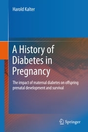 A History of Diabetes in Pregnancy - The impact of maternal diabetes on offspring prenatal development and survival ebook by Harold Kalter