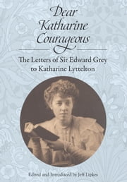 Dear Katharine Courageous [annotated] - The Letters of Sir Edward Grey to Katharine Lyttelton ebook by Sir Edward Grey, Jeff Lipkes