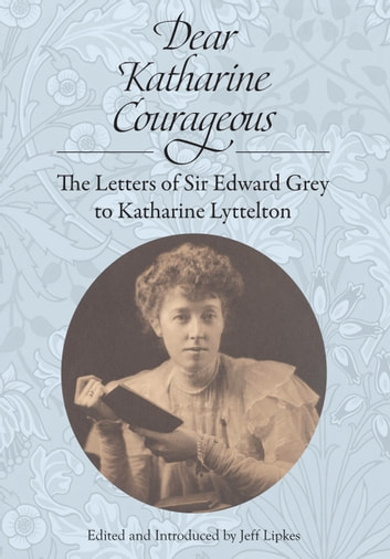 Dear Katharine Courageous [annotated] - The Letters of Sir Edward Grey to Katharine Lyttelton ebook by Sir Edward Grey