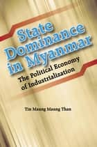 State Dominance in Myanmar: The Political Economy of Industrialization ebook by Tin Maung Maung Than