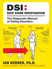 DSI--Date Scene Investigation - The Diagnostic Manual of Dating Disorder ebook by Ian Kerner