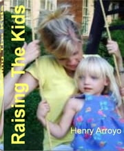 Raising The Kids - The Revolutionary Approach to Raising The Kids, Psychology for Children, Support Children, Help Children, Help Kids and Much More ebook by Henry Arroyo