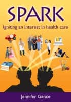 Spark: Igniting an interest in health care ebook by Jennifer Gance