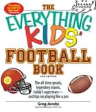 The Everything Kids' Football Book - The all-time greats, legendary teams, today's superstars--and tips on playing like a pro ebook by Greg Jacobs