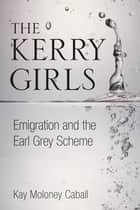 Kerry Girls - Emigration and the Earl Grey Scheme ebook by Kay Moloney Caball