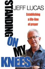 Standing on my Knees - Establishing a lifeline of prayer ebook by Jeff Lucas