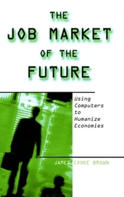 The Job Market of the Future: Using Computers to Humanize Economies - Using Computers to Humanize Economies ebook by James Cooke Brown