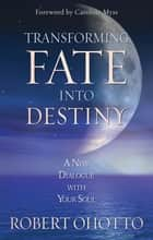 Transforming Fate Into Destiny - A New Dialogue with Your Soul ebook by Robert Ohotto