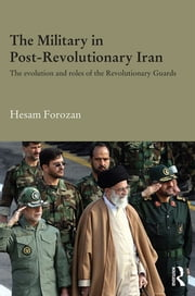 The Military in Post-Revolutionary Iran - The Evolution and Roles of the Revolutionary Guards ebook by Hesam Forozan