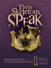 Their Skeletons Speak - Kennewick Man and the Paleoamerican World ebook by Sally M. Walker,Douglas W. Owsley