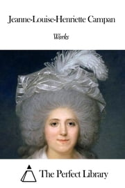 Works of Jeanne-Louise-Henriette Campan ebook by Jeanne-Louise-Henriette Campan