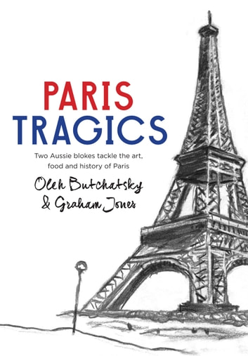 Paris Tragics - Two Aussie Blokes Tackle the Art, Food and History of Paris ebook by Oleh Butchatsky,Graham Jones