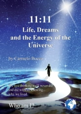 11:11 Life, Dreams and the Energy of the Universe - We Live Thinking We'll Never Die and Die Without Knowing Why We Lived. ebook by Carmelo Bucca