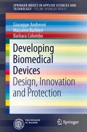 Developing Biomedical Devices - Design, Innovation and Protection ebook by Giuseppe Andreoni,Massimo Barbieri,Barbara Colombo