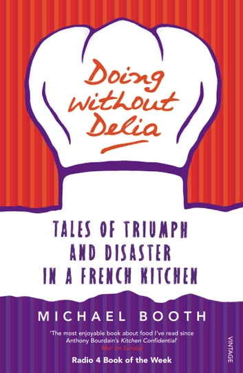 Doing without Delia - Tales of Triumph and Disaster in a French Kitchen ebook by Michael Booth