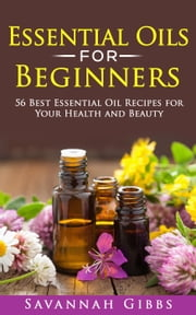 Essential Oils for Beginners: 56 Best Essential Oil Recipes for Your Health and Beauty ebook by Savannah Gibbs