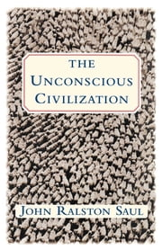 The Unconscious Civilization ebook by John Ralston Saul