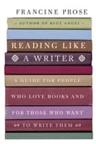 Reading Like a Writer - A Guide for People Who Love Books and for Those Who Want to Write Them ebook by Francine Prose
