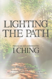 Lighting the Path - How To Use And Understand The I Ching ebook by Nigel Peace