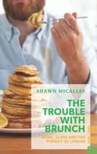 Trouble with Brunch, The - Work, Class and the Pursuit of Leisure ebook by Shawn Micallef