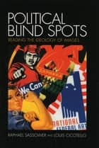 Political Blind Spots - Reading the Ideology of Images ebook by Louis Cicotello, Raphael Sassower, Professor and Chair of Philosophy,...