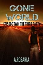 Gone World Episode Two: The Third Party - The Third Party ebook by A. Rosaria