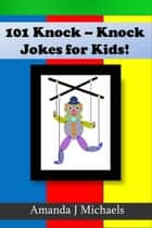 101 Best Knock Knock Jokes for Kids Spreading Laughter Among Kids ebook by Amanda J Michaels