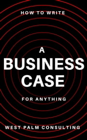 How to Write a Business Case: For Anything ebook by West Palm Consulting LLC