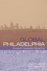 Global Philadelphia - Immigrant Communities Old and New ebook by Ayumi Takenaka,Mary Johnson Osirim