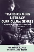 Transforming Literacy Curriculum Genres - Working With Teacher Researchers in Urban Classrooms ebook by Christine C. Pappas, Liliana Zecker, Liliana Zecker